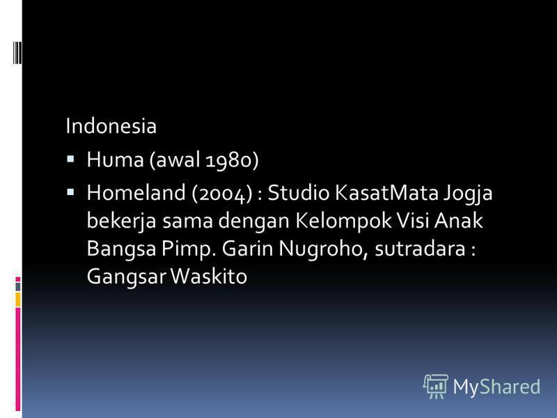 Indonesia Huma (awal 1980) Homeland (2004) : Studio KasatMata Jogja bekerja sama dengan Kelompok Visi Anak Bangsa Pimp. Garin Nugroho, sutradara : Gangsar Waskito