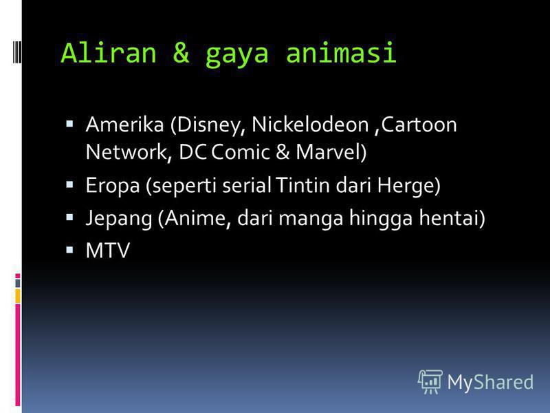 Aliran & gaya animasi Amerika (Disney, Nickelodeon,Cartoon Network, DC Comic & Marvel) Eropa (seperti serial Tintin dari Herge) Jepang (Anime, dari manga hingga hentai) MTV