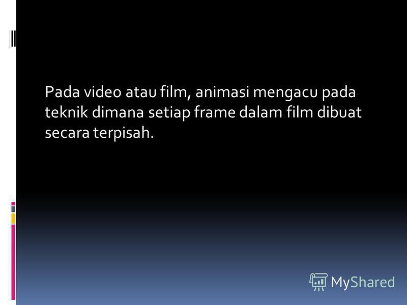 Pada video atau film, animasi mengacu pada teknik dimana setiap frame dalam film dibuat secara terpisah.