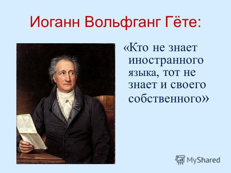 Иоганн Вольфганг Гёте : « Кто не знает иностранного языка, тот не знает и своего собственного »