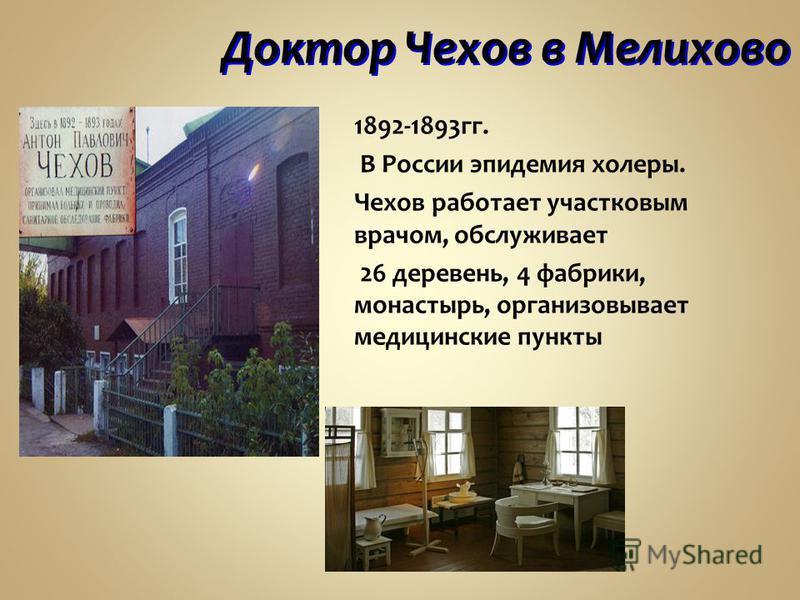 Доктор Чехов в Мелихово 1892-1893 гг. В России эпидемия холеры. Чехов работает участковым врачом, обслуживает 26 деревень, 4 фабрики, монастырь, организовывает медицинские пункты