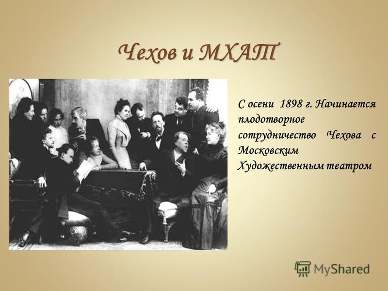 Чехов и МХАТ С осени 1898 г. Начинается плодотворное сотрудничество Чехова с Московским Художественным театром