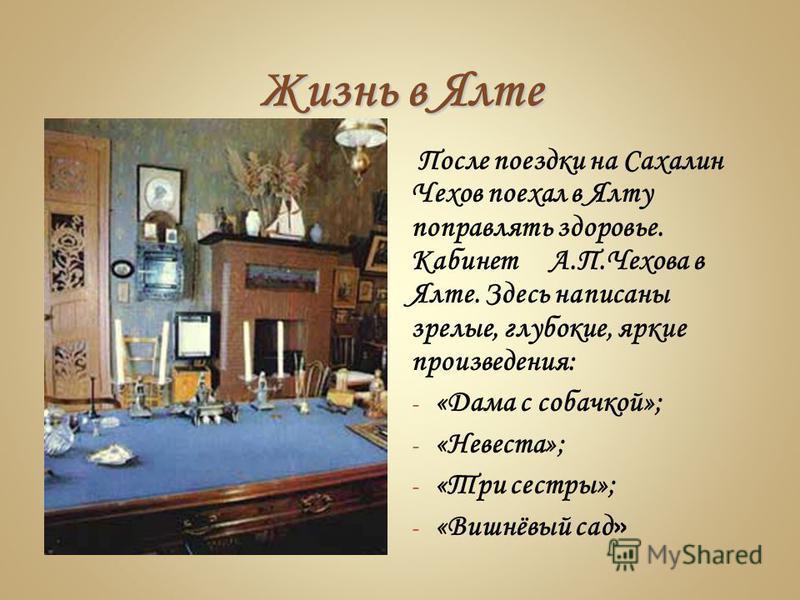 Жизнь в Ялте После поездки на Сахалин Чехов поехал в Ялту поправлять здоровье. Кабинет А.П.Чехова в Ялте. Здесь написаны зрелые, глубокие, яркие произведения: - «Дама с собачкой»; - «Невеста»; - «Три сестры»; - «Вишнёвый сад »