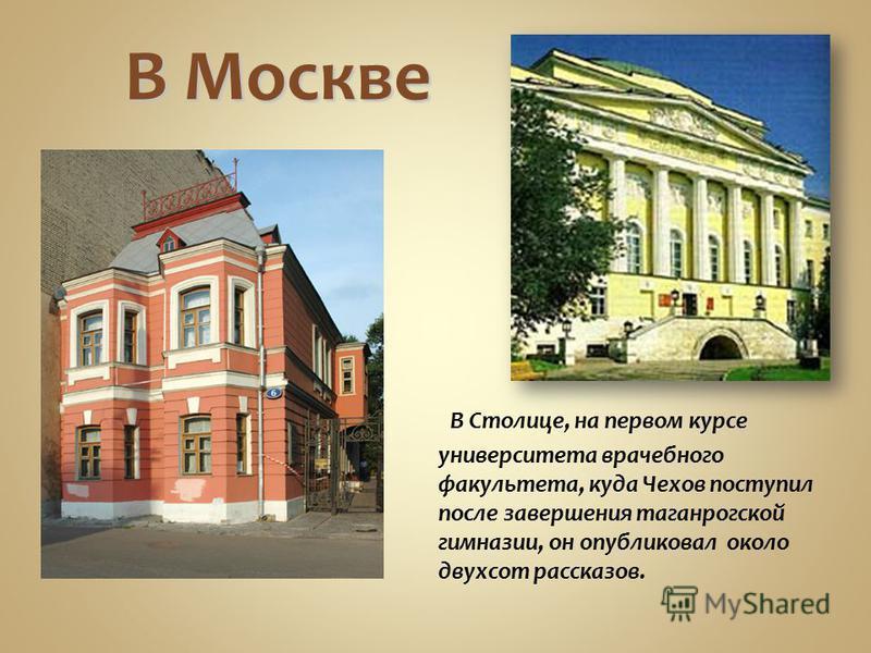 В Москве В Столице, на первом курсе университета врачебного факультета, куда Чехов поступил после завершения таганрогской гимназии, он опубликовал около двухсот рассказов.