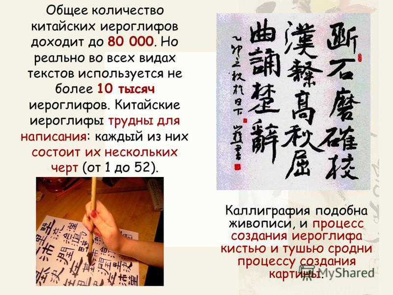Общее количество китайских иероглифов доходит до 80 000. Но реально во всех видах текстов используется не более 10 тысяч иероглифов. Китайские иероглифы трудны для написания: каждый из них состоит их нескольких черт (от 1 до 52). Каллиграфия подобна