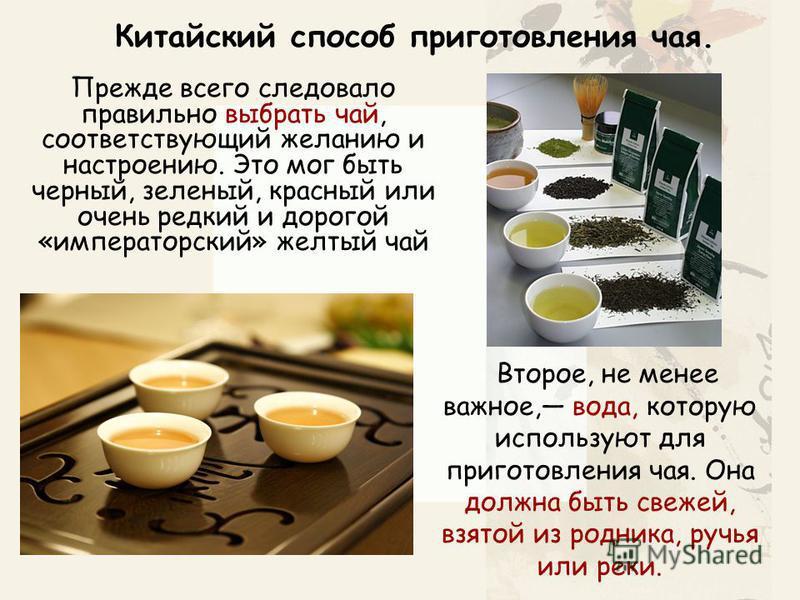 Прежде всего следовало правильно выбрать чай, соответствующий желанию и настроению. Это мог быть черный, зеленый, красный или очень редкий и дорогой «императорский» желтый чай Второе, не менее важное, вода, которую используют для приготовления чая. О