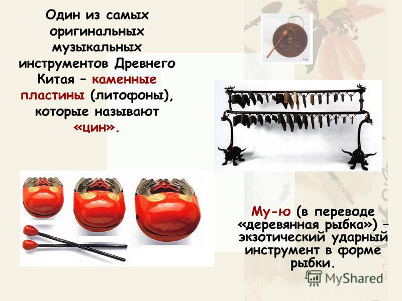 Один из самых оригинальных музыкальных инструментов Древнего Китая – каменные пластины (литофоны), которые называют «цен». Му-ю (в переводе «деревянная рыбка») – экзотический ударный инструмент в форме рыбки.