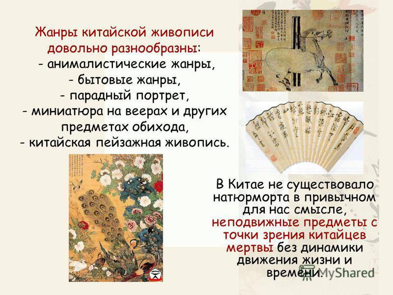 Жанры китайской живописи довольно разнообразны: - анималистические жанры, - бытовые жанры, - парадный портрет, - миниатюра на веерах и других предметах обихода, - китайская пейзажная живопись. В Китае не существовало натюрморта в привычном для нас см