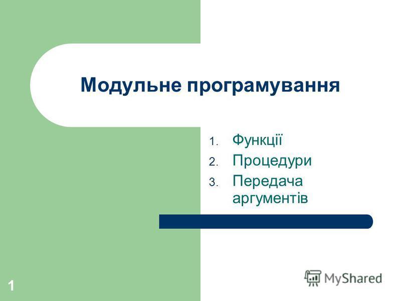 1 Модульне програмування 1. Функції 2. Процедури 3. Передача аргументів