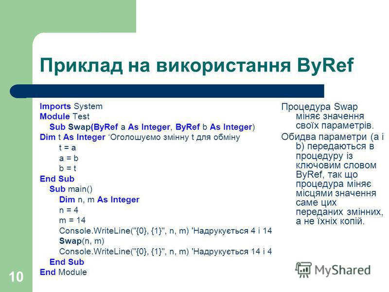 10 Приклад на використання ByRef Imports System Module Test Sub Swap(ByRef a As Integer, ByRef b As Integer) Dim t As Integer Оголошуємо змінну t для обміну t = a a = b b = t End Sub Sub main() Dim n, m As Integer n = 4 m = 14 Console.WriteLine(