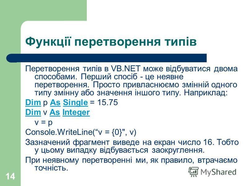 14 Функції перетворення типів Перетворення типів в VB.NET може відбуватися двома способами. Перший спосіб - це неявне перетворення. Просто привласнюємо змінній одного типу змінну або значення іншого типу. Наприклад: Dim p As Single = 15.75 Dim v As I