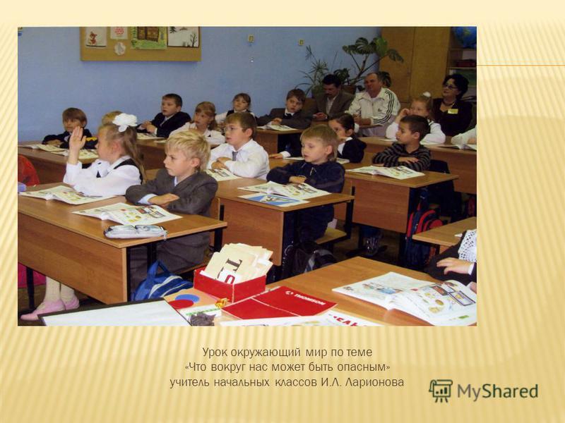 Урок окружающий мир по теме «Что вокруг нас может быть опасным» учитель начальных классов И.Л. Ларионова