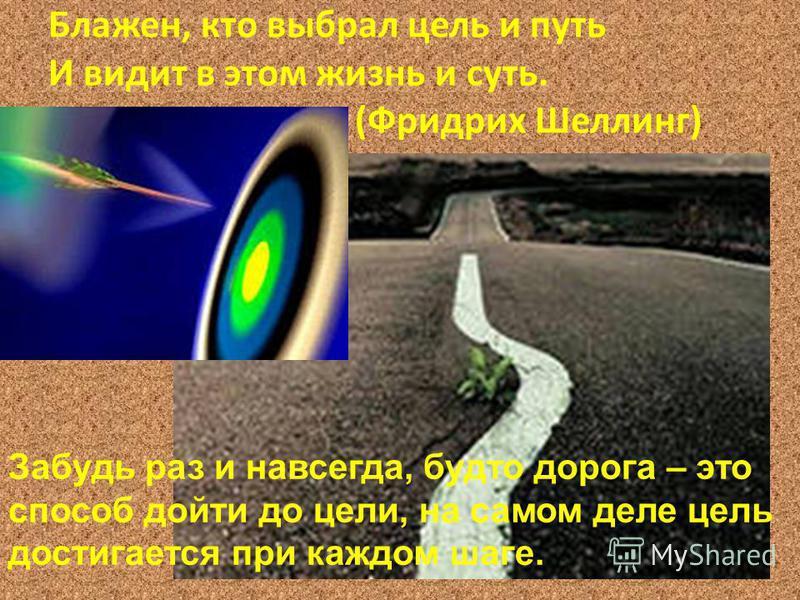 Блажен, кто выбрал цель и путь И видит в этом жизнь и суть. (Фридрих Шеллинг) Забудь раз и навсегда, будто дорога – это способ дойти до цели, на самом деле цель достигается при каждом шаге.