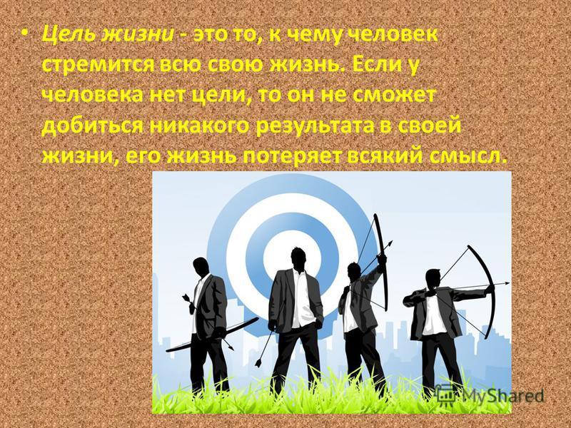 Цель жизни - это то, к чему человек стремится всю свою жизнь. Если у человека нет цели, то он не сможет добиться никакого результата в своей жизни, его жизнь потеряет всякий смысл.