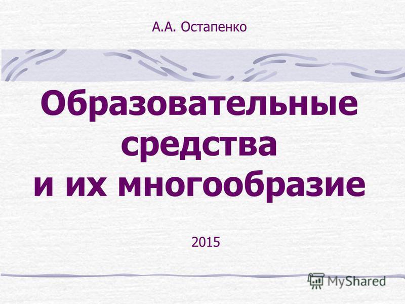 Образовательные средства и их многообразие 2015 А.А. Остапенко
