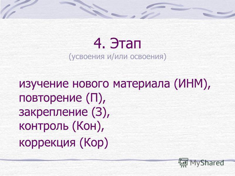 4. Этап (усвоения и/или освоения) изучение нового материала (ИНМ), повторение (П), закрепление (З), контроль (Кон), коррекция (Кор)
