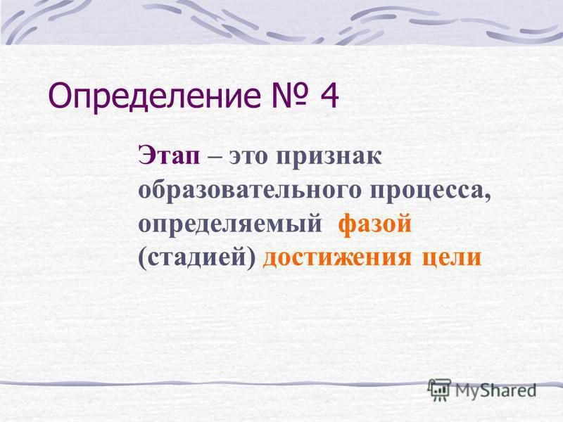Определение 4 Этап – это признак образовательного процесса, определяемый фазой (стадией) достижения цели
