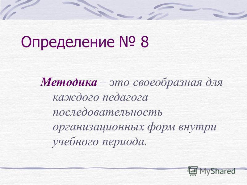 Определение 8 Методика – это своеобразная для каждого педагога последовательность организационных форм внутри учебного периода.