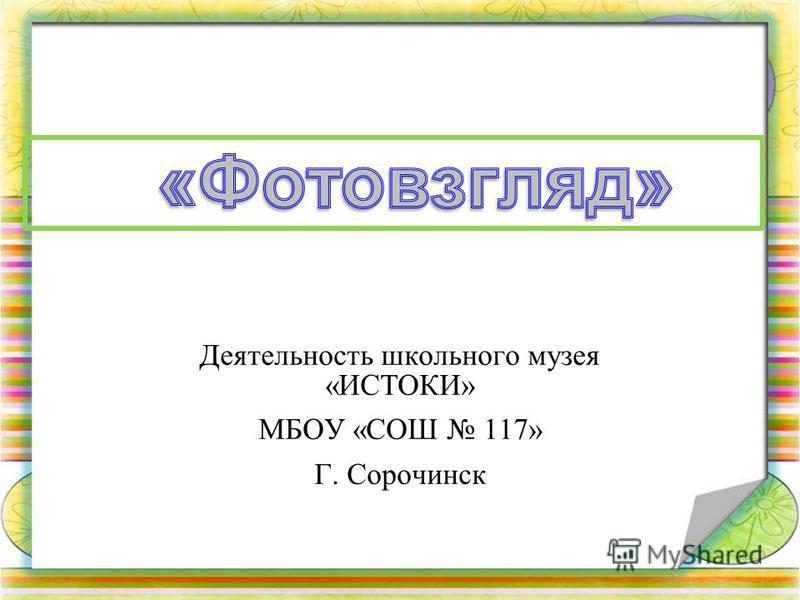 Деятельность школьного музея «ИСТОКИ» МБОУ «СОШ 117» Г. Сорочинск
