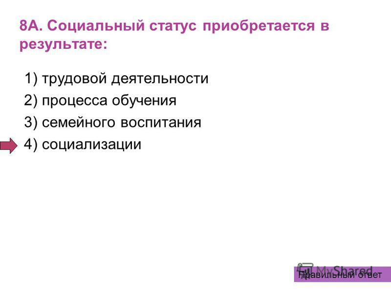 8А. Социальный статус приобретается в результате: 1) трудовой деятельности 2) процесса обучения 3) семейного воспитания 4) социализации Правильный ответ