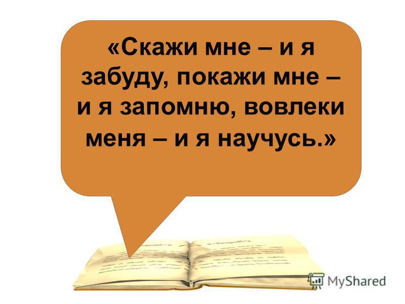 «Скажи мне – и я забуду, покажи мне – и я запомню, вовлеки меня – и я научусь.»