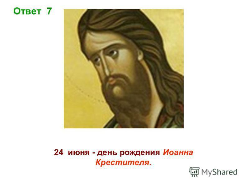 Ответ 7 24 июня - день рождения Иоанна Крестителя.