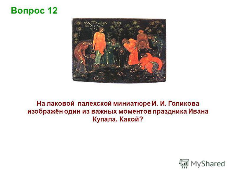 Вопрос 12 На лаковой палехской миниатюре И. И. Голикова изображён один из важных моментов праздника Ивана Купала. Какой?