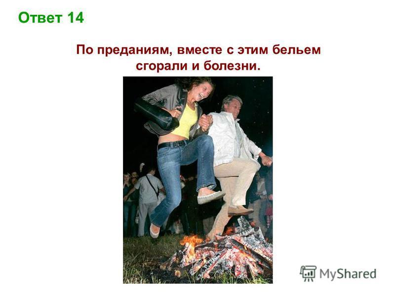 Ответ 14 По преданиям, вместе с этим бельем сгорали и болезни.