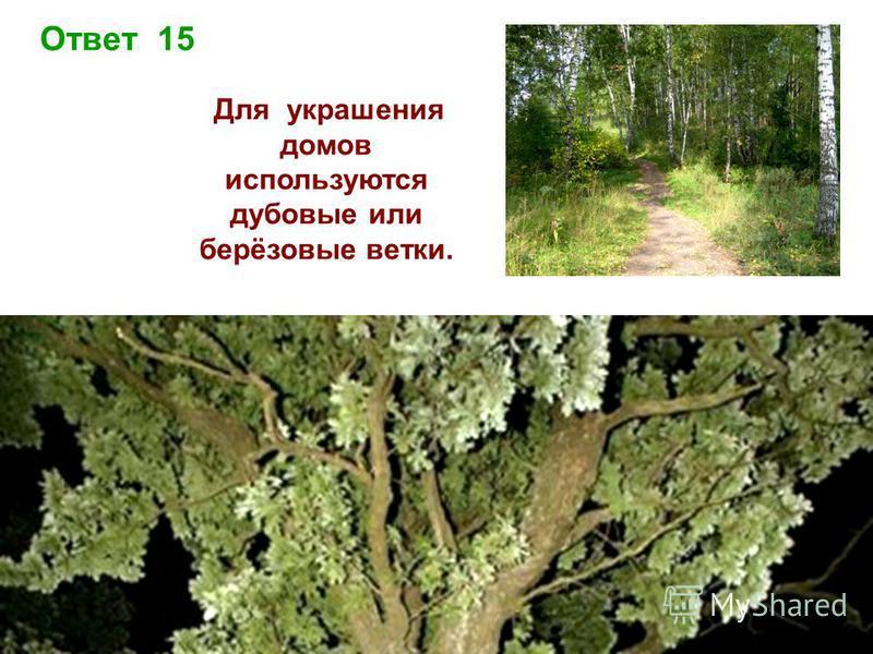 Ответ 15 Для украшения домов используются дубовые или берёзовые ветки.