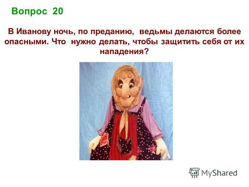 Вопрос 20 В Иванову ночь, по преданию, ведьмы делаются более опасными. Что нужно делать, чтобы защитить себя от их нападения?