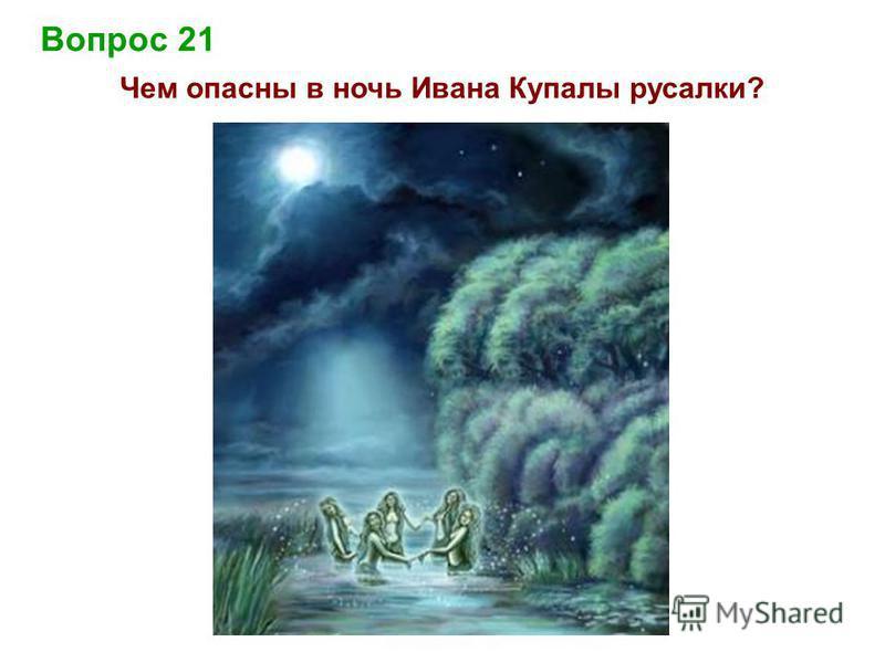Вопрос 21 Чем опасны в ночь Ивана Купалы русалки?