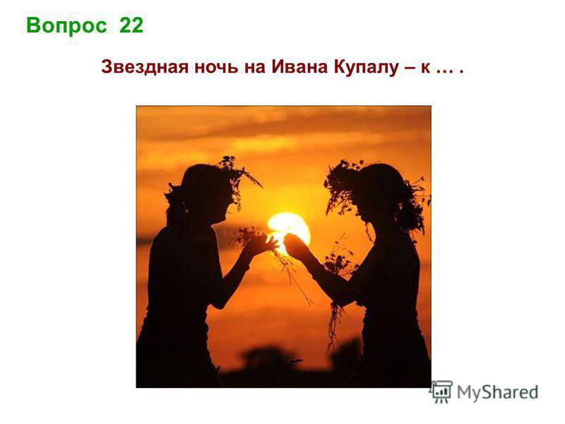 Вопрос 22 Звездна я ночь на Ивана Купалу – к ….