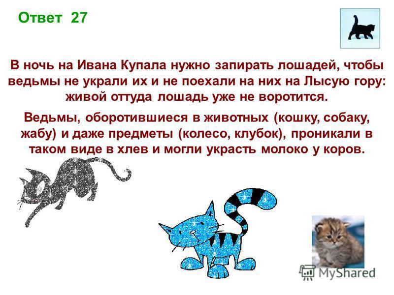 Ответ 27 В ночь на Ивана Купала нужно запирать лошадей, чтобы ведьмы не украли их и не поехали на них на Лысую гору: живой оттуда лошадь уже не воротится. Ведьмы, оборотившиеся в животных (кошку, собаку, жабу) и даже предметы (колесо, клубок), проник