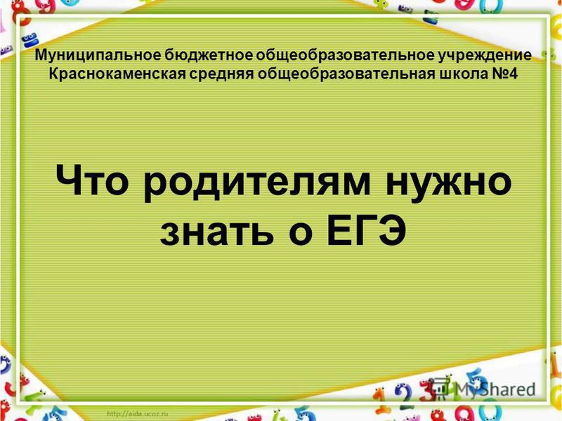 Что родителям нужно знать о ЕГЭ Муниципальное бюджетное общеобразовательное учреждение Краснокаменская средняя общеобразовательная школа 4