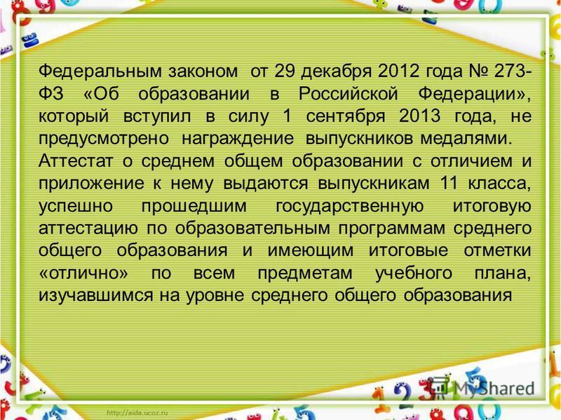 Федеральным законом от 29 декабря 2012 года 273- ФЗ «Об образовании в Российской Федерации», который вступил в силу 1 сентября 2013 года, не предусмотрено награждение выпускников медалями. Аттестат о среднем общем образовании с отличием и приложение