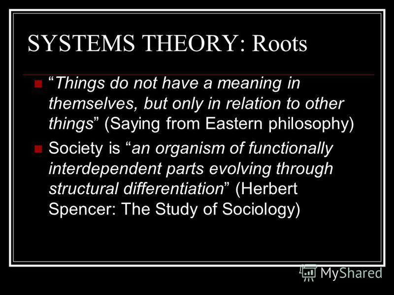 SYSTEMS THEORY: Roots Things do not have a meaning in themselves, but only in relation to other things (Saying from Eastern philosophy) Society is an organism of functionally interdependent parts evolving through structural differentiation (Herbert S
