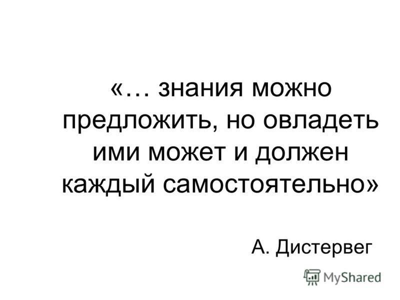 «… знания можно предложить, но овладеть ими может и должен каждый самостоятельно» А. Дистервег