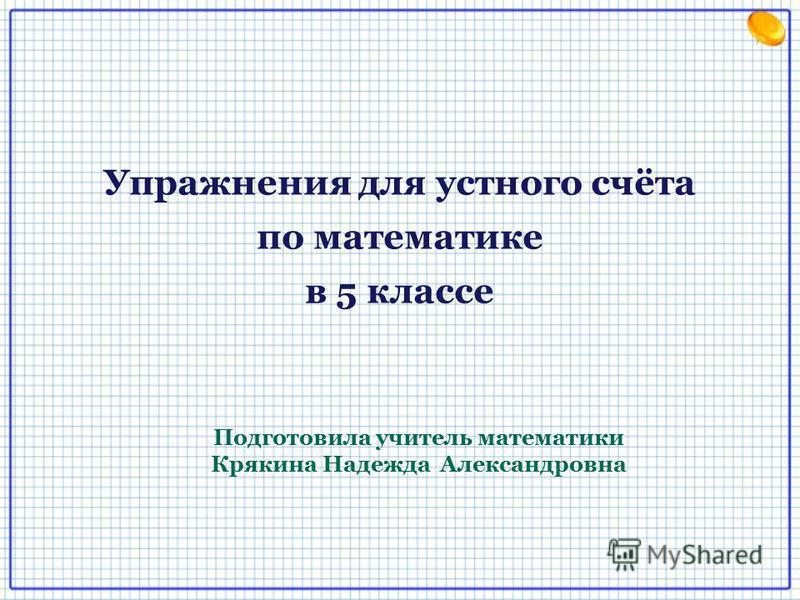 Упражнения для устного счёта по математике в 5 классе Подготовила учитель математики Крякина Надежда Александровна