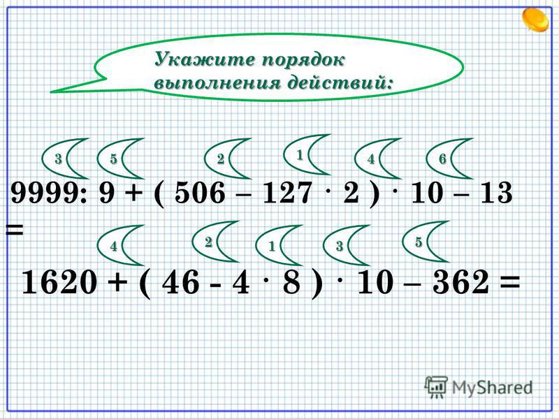 Укажите порядок выполнения действий: 9999: 9 + ( 506 – 127 · 2 ) · 10 – 13 = 1620 + ( 46 - 4 · 8 ) · 10 – 362 = 1 23456 1 2 34 5