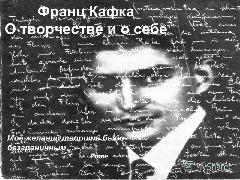 Франц Кафка О творчестве и о себе Моё желаний творить было безграничным… Гёте