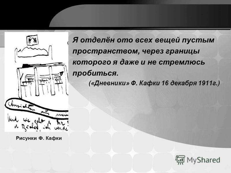 Я отделён ото всех вещей пустым пространством, через границы которого я даже и не стремлюсь пробиться. («Дневники» Ф. Кафки 16 декабря 1911 г.) Рисунки Ф. Кафки