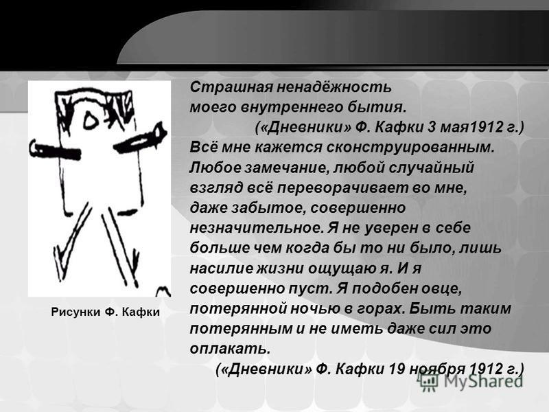 Страшная ненадёжность моего внутреннего бытия. («Дневники» Ф. Кафки 3 мая 1912 г.) Всё мне кажется сконструированным. Любое замечание, любой случайный взгляд всё переворачивает во мне, даже забытое, совершенно незначительное. Я не уверен в себе больш