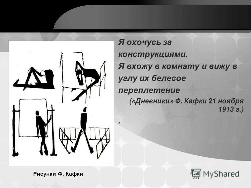Я охочусь за конструкциями. Я вхожу в комнату и вижу в углу их белесое переплетение («Дневники» Ф. Кафки 21 ноября 1913 г.). Рисунки Ф. Кафки