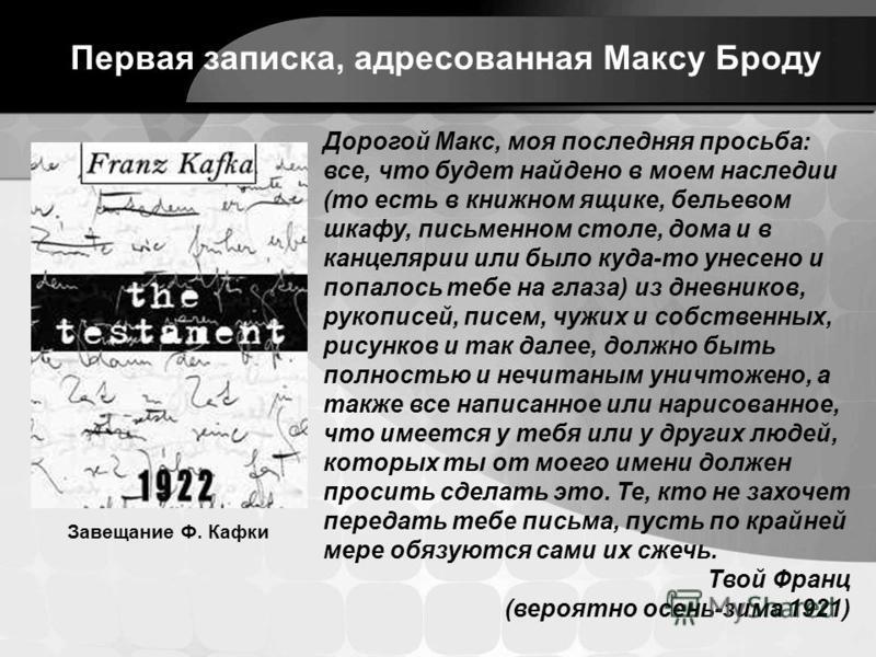 Дорогой Макс, моя последняя просьба: все, что будет найдено в моем наследии (то есть в книжном ящике, бельевом шкафу, письменном столе, дома и в канцелярии или было куда-то унесено и попалось тебе на глаза) из дневников, рукописей, писем, чужих и соб
