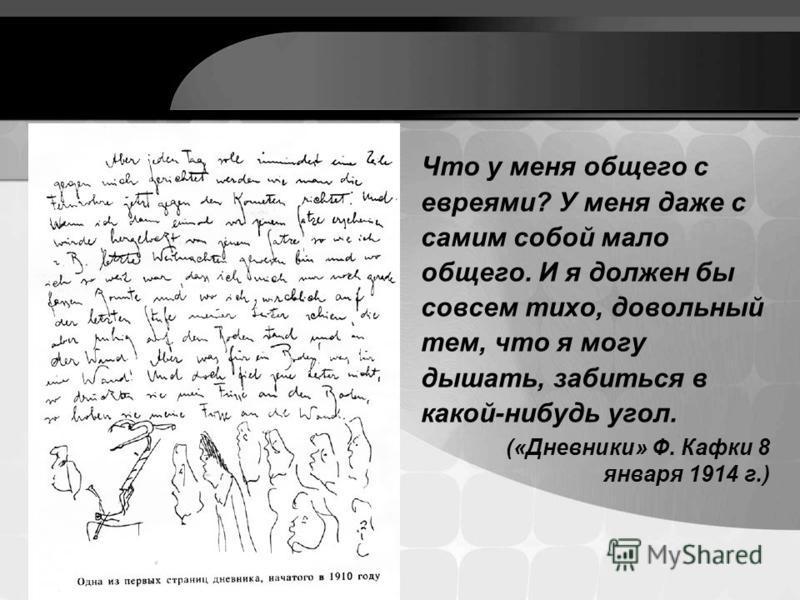 Что у меня общего с евреями? У меня даже с самим собой мало общего. И я должен бы совсем тихо, довольный тем, что я могу дышать, забиться в какой-нибудь угол. («Дневники» Ф. Кафки 8 января 1914 г.)