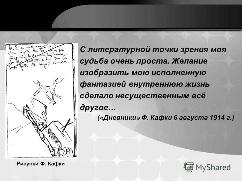С литературной точки зрения моя судьба очень лроста. Желание изобразить мою исполненную фантазией внутреннюю жизнь сделало несущественным всё другое… («Дневники» Ф. Кафки 6 августа 1914 г.) Рисунки Ф. Кафки