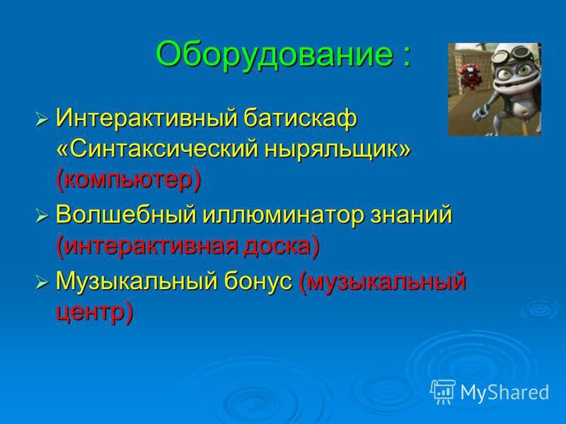 Оборудование : Интерактивный батискаф «Синтаксический ныряльщик» (компьютер) Интерактивный батискаф «Синтаксический ныряльщик» (компьютер) Волшебный иллюминатор знаний (интерактивная доска) Волшебный иллюминатор знаний (интерактивная доска) Музыкальн
