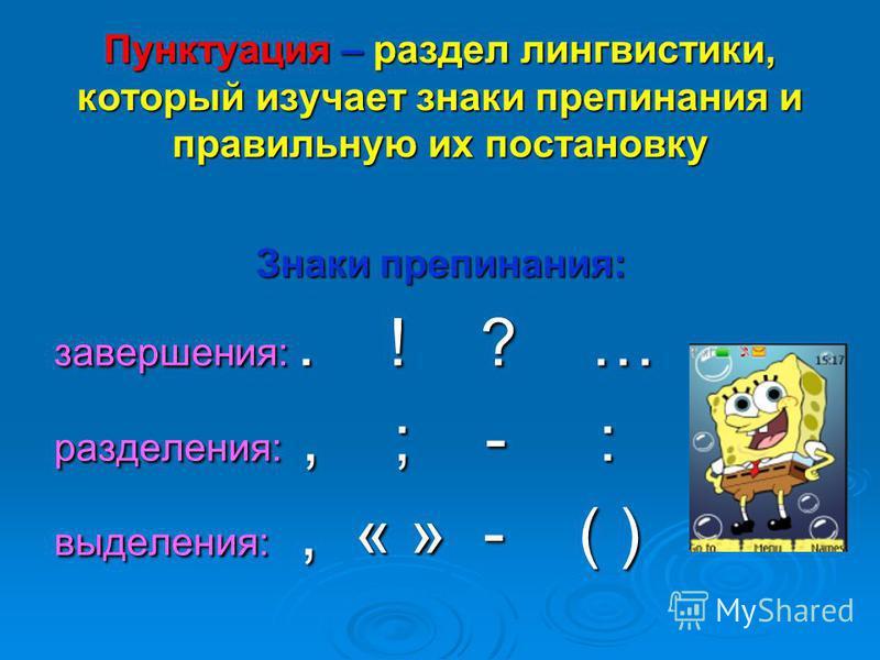 Пунктуация – раздел лингвистики, который изучает знаки препинания и правильную их постановку Знаки препинания: завершения:. ! ? … разделения:, ; - : выделения:, « » - ( )