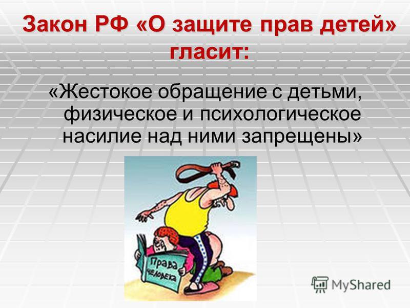 Закон РФ «О защите прав детей» гласит: «Жестокое обращение с детьми, физическое и психологическое насилие над ними запрещены»