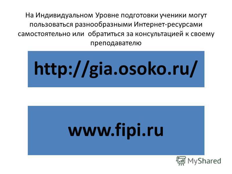 На Индивидуальном Уровне подготовки ученики могут пользоваться разнообразными Интернет-ресурсами самостоятельно или обратиться за консультацией к своему преподавателю http://gia.osoko.ru/ www.fipi.ru